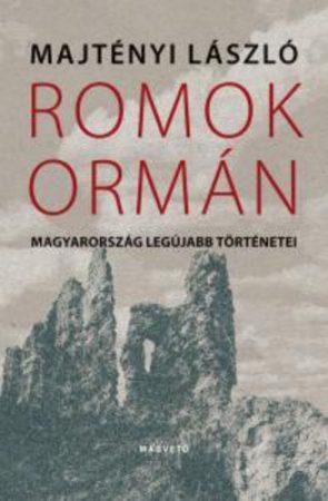 Majtényi László Romok ormán - Magyarország legújabb történetei
