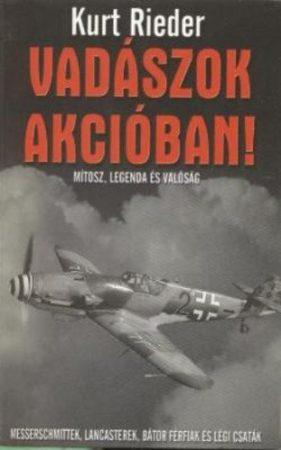 Kurt Rieder: Vadászok akcióban! - Mítosz, legenda és valóság – Messerschmittek, Lancasterek, bátor férfiak és légi csaták